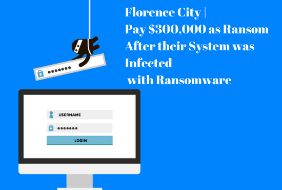 Florence City Pay $300,000 as Ransom After their System was Infected with Ransomware